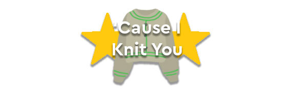 Cause I Knit You!
