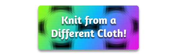 CTA: Knit from a Different Cloth!