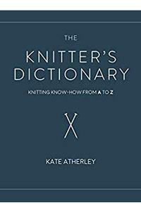 Kate Atherley The Knitter's Dictionary The Knitter's Dictionary: Knitting Know-How from A to Z