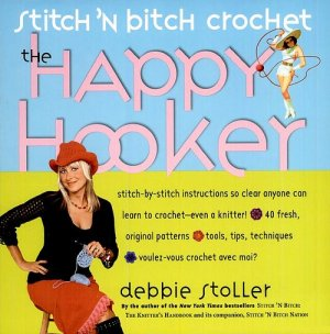 Stitch 'N Bitch: The Knitter's Handbook - The Happy Hooker: Stitch 'n Bitch Crochet